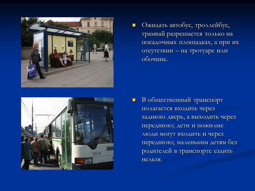Ожидать автобус, троллейбус, трамвай разрешается только на посадочных площадках, а при их отсутствии – на тротуаре или обочине