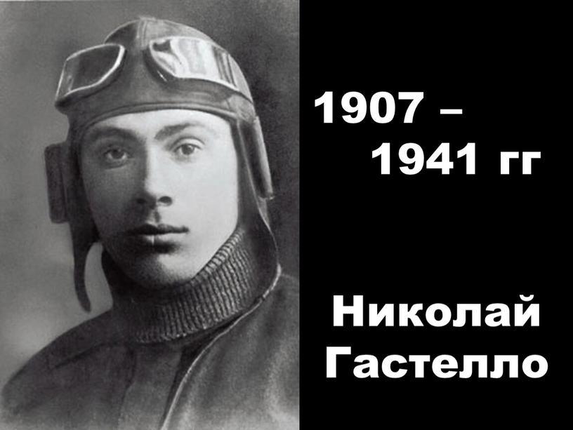 Николай Гастелло 1907 – 1941 гг