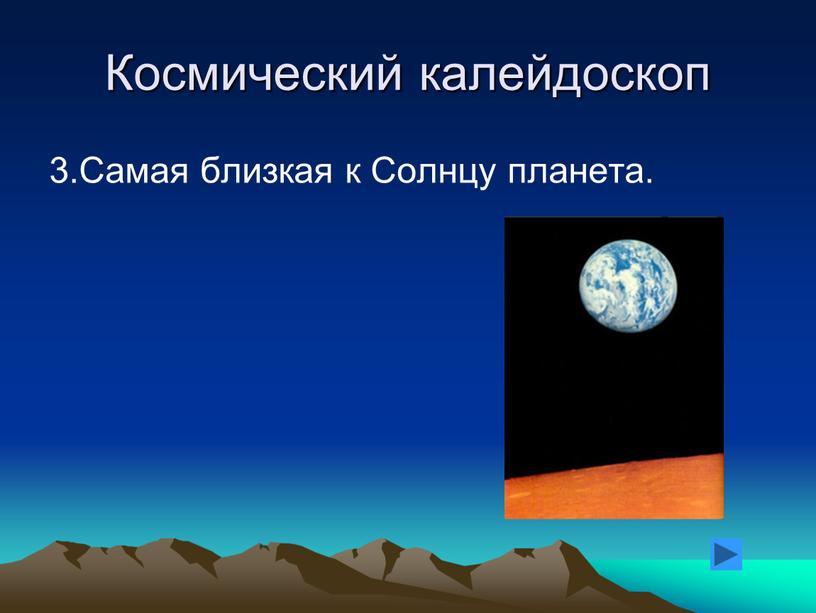 Космический калейдоскоп 3.Самая близкая к