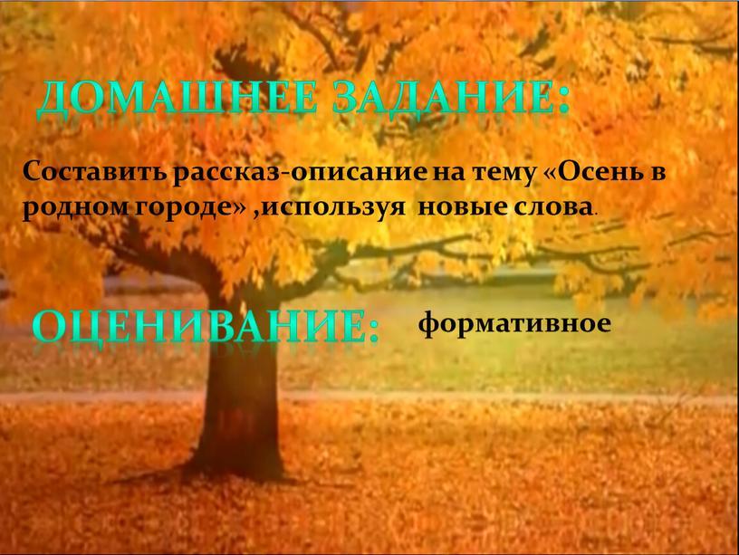 Домашнее задание: Составить рассказ-описание на тему «Осень в родном городе» ,используя новые слова