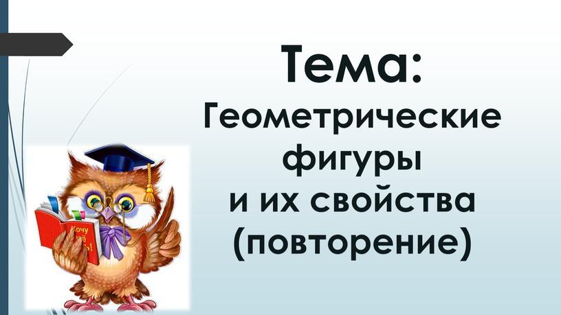 Тема: Геометрические фигуры и их свойства (повторение)