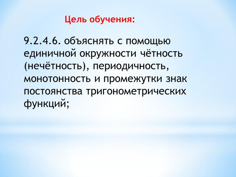 9.2.4.6. объяснять с помощью единичной окружности чётность (нечётность), периодичность, монотонность и промежутки знак постоянства тригонометрических функций; Цель обучения: