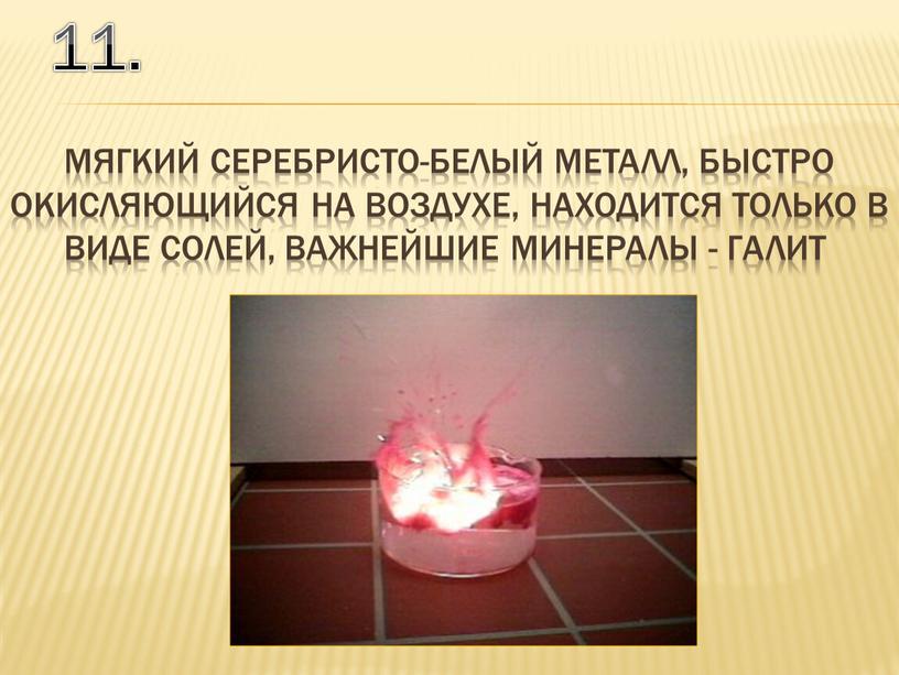 11. мягкий серебристо-белый металл, быстро окисляющийся на воздухе, находится только в виде солей, Важнейшие минералы - галит