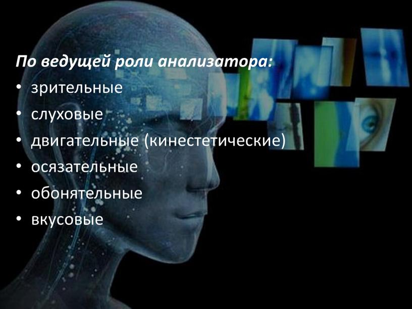 По ведущей роли анализатора: зрительные слуховые двигательные (кинестетические) осязательные обонятельные вкусовые