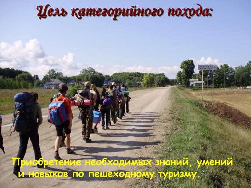 Цель категорийного похода: Приобретение необходимых знаний, умений и навыков по пешеходному туризму