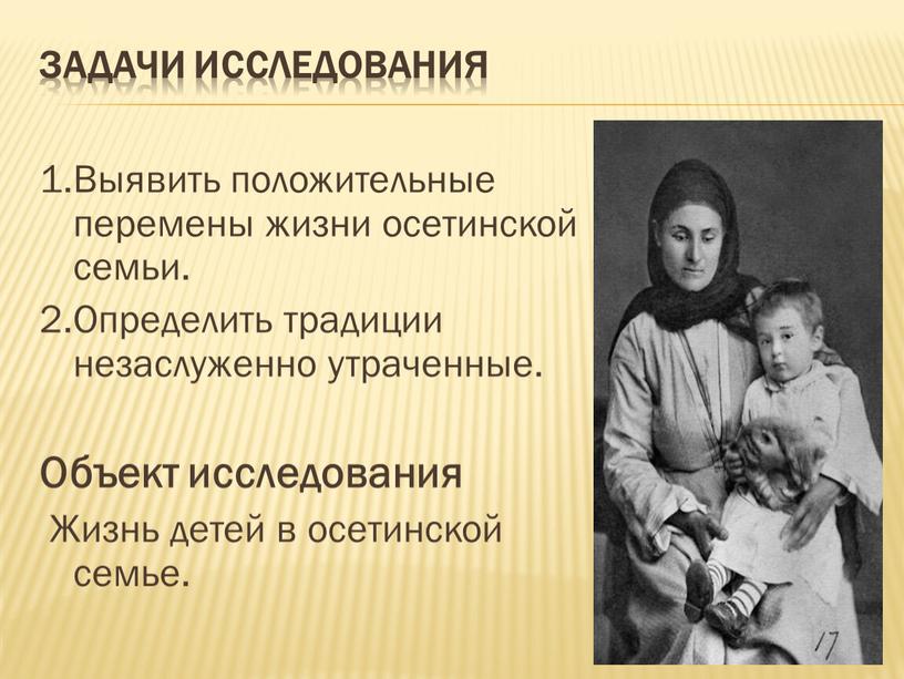 Задачи исследования 1.Выявить положительные перемены жизни осетинской семьи