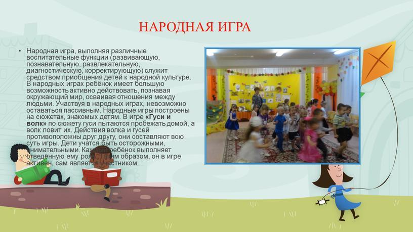 НАРОДНАЯ ИГРА Народная игра, выполняя различные воспитательные функции (развивающую, познавательную, развлекательную, диагностическую, корректирующую) служит средством приобщения детей к народной культуре