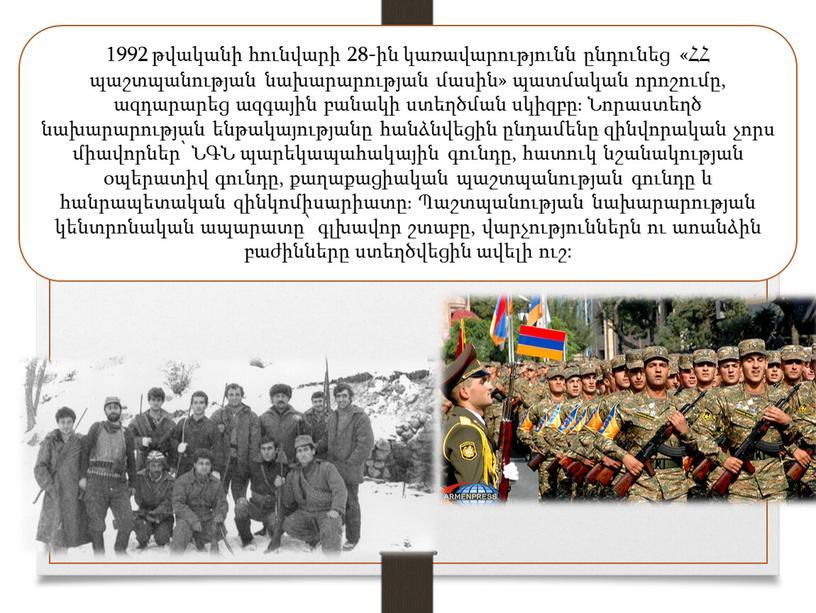 1992 թվականի հունվարի 28-ին կառավարությունն ընդունեց «ՀՀ պաշտպանության նախարարության մասին» պատմական որոշումը, ազդարարեց ազգային բանակի ստեղծման սկիզբը։ Նորաստեղծ նախարարության ենթակայությանը հանձնվեցին ընդամենը զինվորական չորս միավորներ՝…