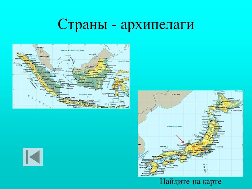 Страны - архипелаги Найдите на карте