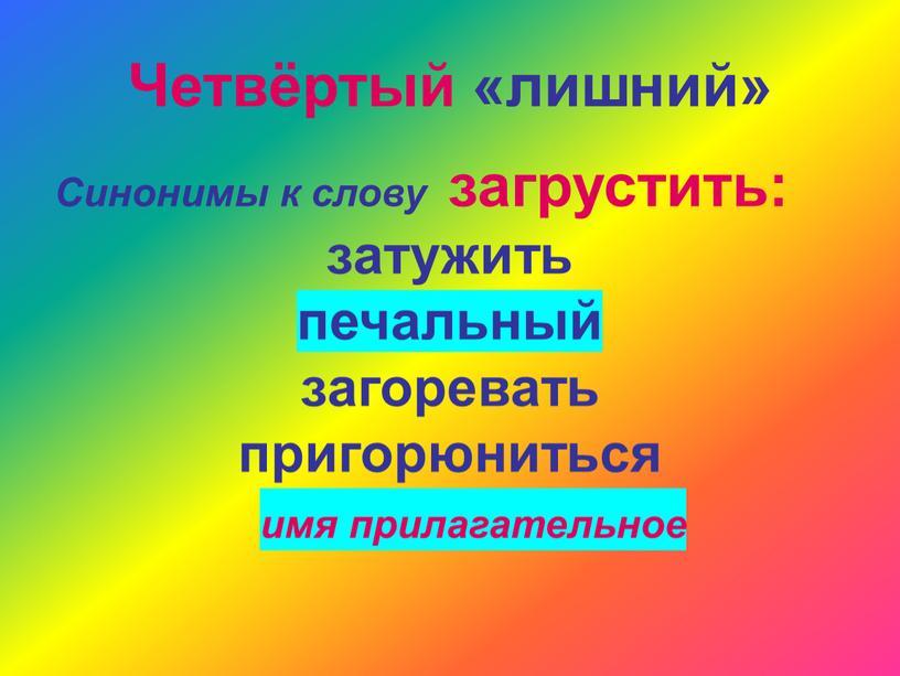 Четвёртый «лишний» Синонимы к слову загрустить: затужить печальный загоревать пригорюниться имя прилагательное