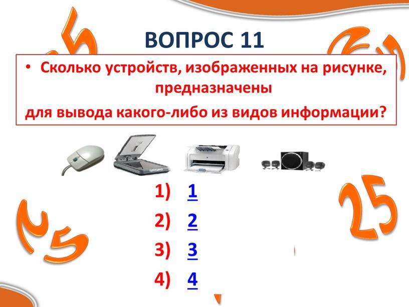 ВОПРОС 11 Сколько устройств, изображенных на рисунке, предназначены для вывода какого-либо из видов информации? 1 2 3 4