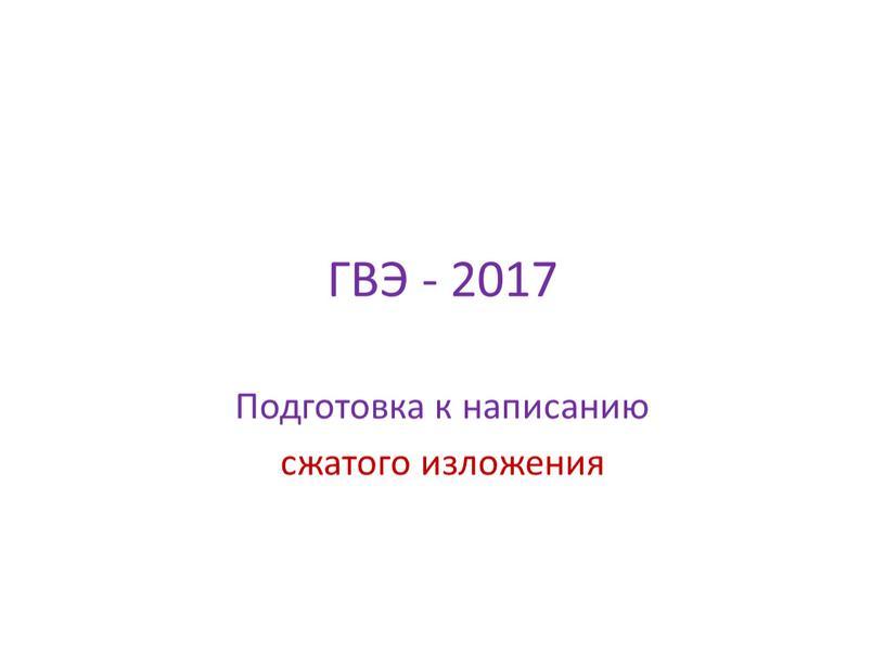 ГВЭ - 2017 Подготовка к написанию сжатого изложения