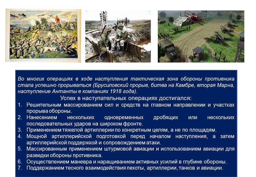 Во многих операциях в ходе наступления тактическая зона обороны противника стала успешно прорываться (Брусиловский прорыв, битва на
