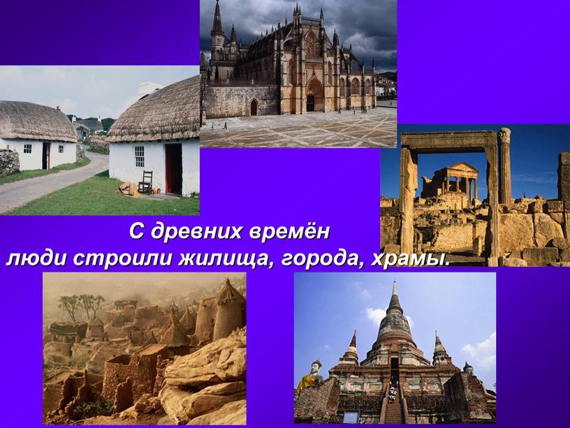 С древних времён люди строили жилища, города, храмы