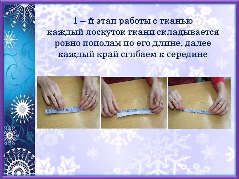 1 – й этап работы с тканью каждый лоскуток ткани складывается ровно пополам по его длине, далее каждый край сгибаем к середине