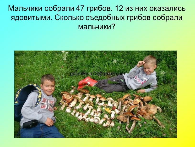 Мальчики собрали 47 грибов. 12 из них оказались ядовитыми