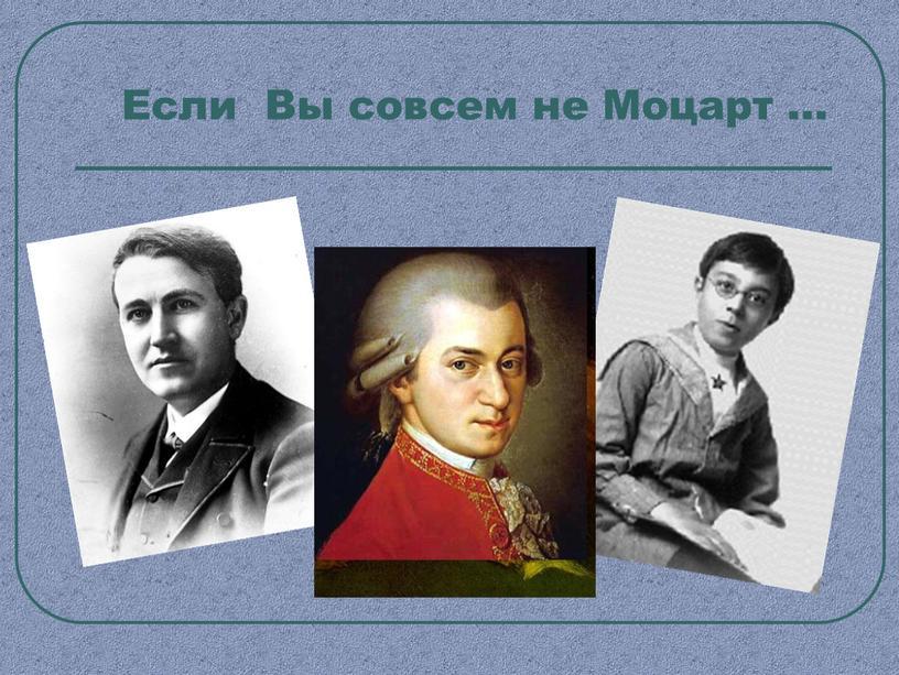 Если Вы совсем не Моцарт …