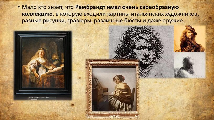 Мало кто знает, что Рембрандт имел очень своеобразную коллекцию , в которую входили картины итальянских художников, разные рисунки, гравюры, различные бюсты и даже оружие