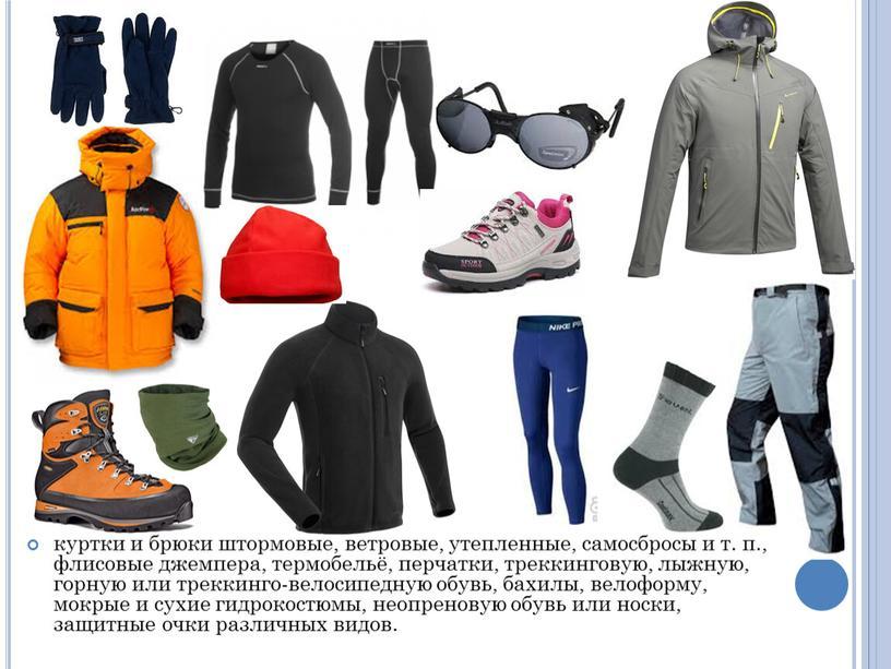 куртки и брюки штормовые, ветровые, утепленные, самосбросы и т. п., флисовые джемпера, термобельё, перчатки, треккинговую, лыжную, горную или треккинго-велосипедную обувь, бахилы, велоформу, мокрые и сухие…