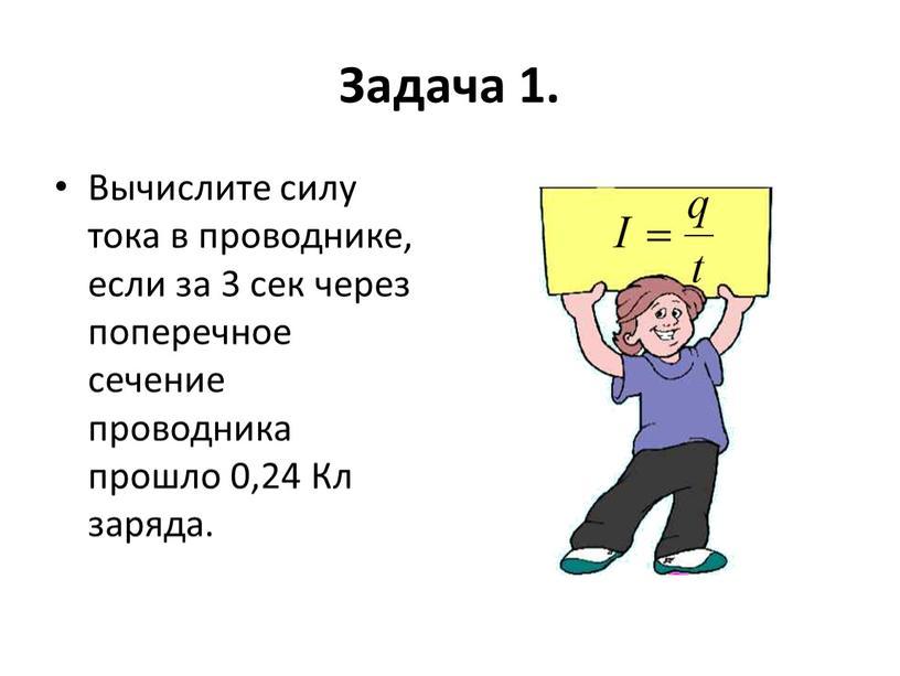 Задача 1. Вычислите силу тока в проводнике, если за 3 сек через поперечное сечение проводника прошло 0,24