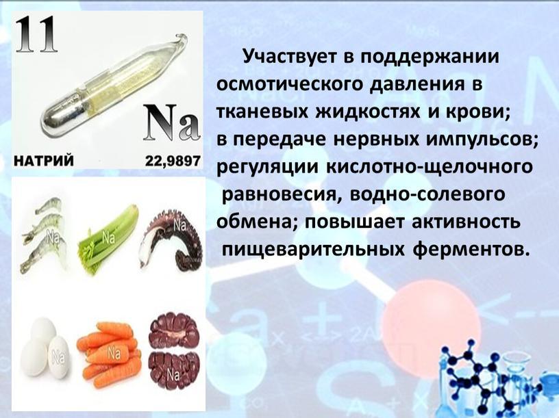 Участвует в поддержании осмотического давления в тканевых жидкостях и крови; в передаче нервных импульсов; регуляции кислотно-щелочного равновесия, водно-солевого обмена; повышает активность пищеварительных ферментов