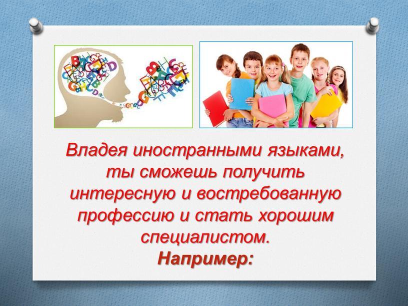 Владея иностранными языками, ты сможешь получить интересную и востребованную профессию и стать хорошим специалистом