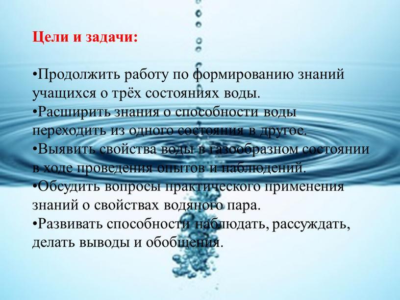 Цели и задачи: Продолжить работу по формированию знаний учащихся о трёх состояниях воды