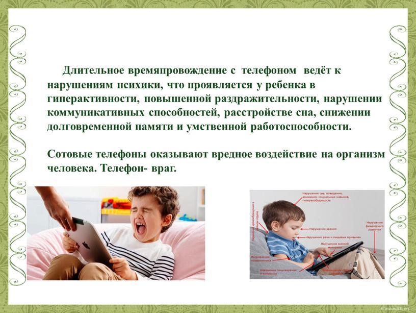 Длительное времяпровождение с телефоном ведёт к нарушениям психики, что проявляется у ребенка в гиперактивности, повышенной раздражительности, нарушении коммуникативных способностей, расстройстве сна, снижении долговременной памяти и…
