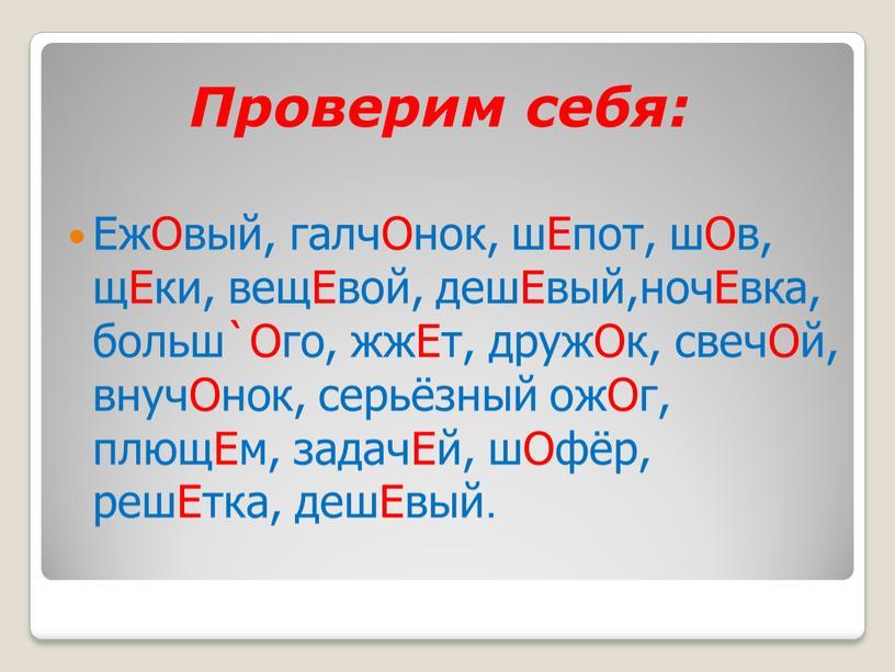 Проверим себя: ЕжОвый, галчОнок, шЕпот, шОв, щЕки, вещЕвой, дешЕвый,ночЕвка, больш`Ого, жжЕт, дружОк, свечОй, внучОнок, серьёзный ожОг, плющЕм, задачЕй, шОфёр, решЕтка, дешЕвый