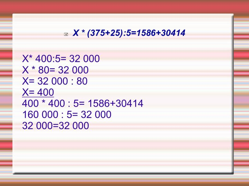 Х * (375+25):5=1586+30414 Х* 400:5= 32 000