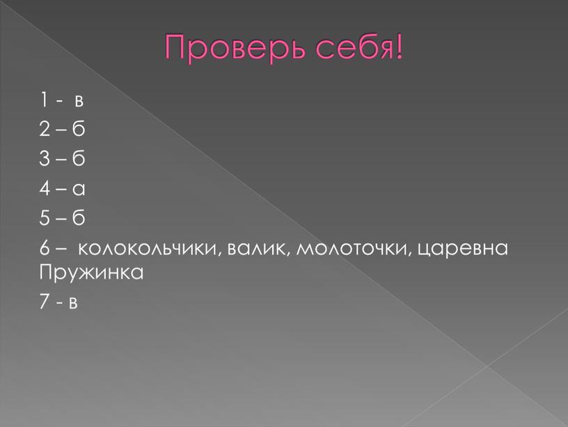 Проверь себя! 1 - в 2 – б 3 – б 4 – а 5 – б 6 – колокольчики, валик, молоточки, царевна
