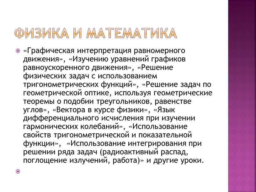 Физика и математика «Графическая интерпретация равномерного движения», «Изучению уравнений графиков равноускоренного движения», «Решение физических задач с использованием тригонометрических функций», «Решение задач по геометрической оптике, используя…
