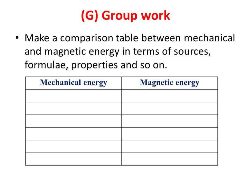 G) Group work Make a comparison table between mechanical and magnetic energy in terms of sources, formulae, properties and so on