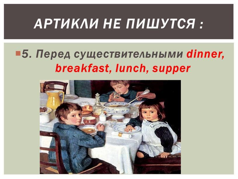 Перед существительными dinner, breakfast, lunch, supper