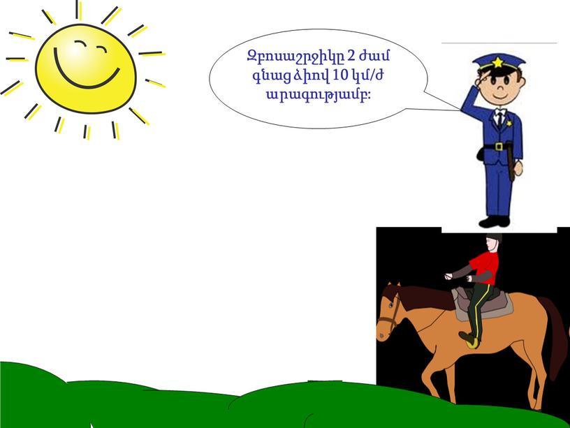 Զբոսաշրջիկը 2 ժամ գնաց ձիով 10 կմ/ժ արագությամբ: