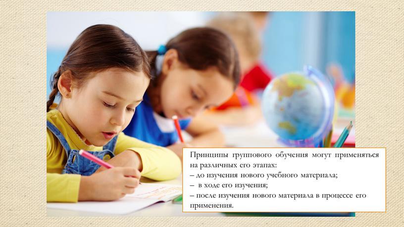 Принципы группового обучения могут применяться на различных его этапах: – до изучения нового учебного материала; – в ходе его изучения; – после изучения нового материала…