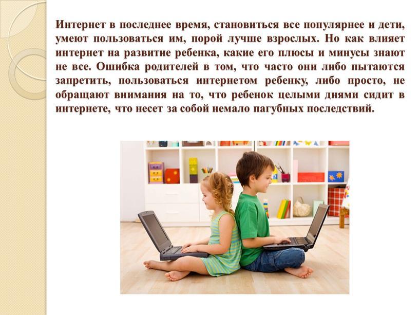 Интернет в последнее время, становиться все популярнее и дети, умеют пользоваться им, порой лучше взрослых
