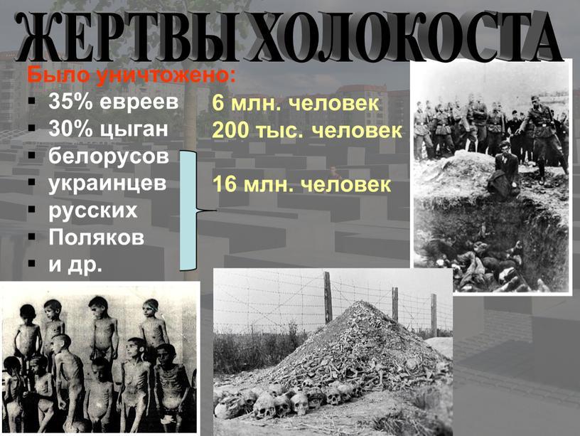 Было уничтожено: 35% евреев 30% цыган белорусов украинцев русских