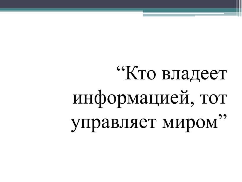 """Кто владеет информацией, тот управляет миром"""""""
