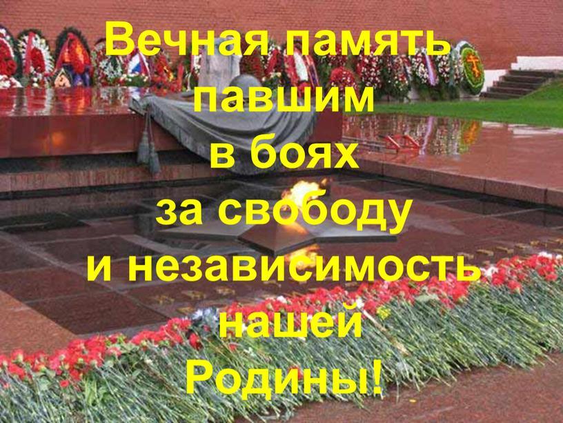 Вечная память павшим в боях за свободу и независимость нашей