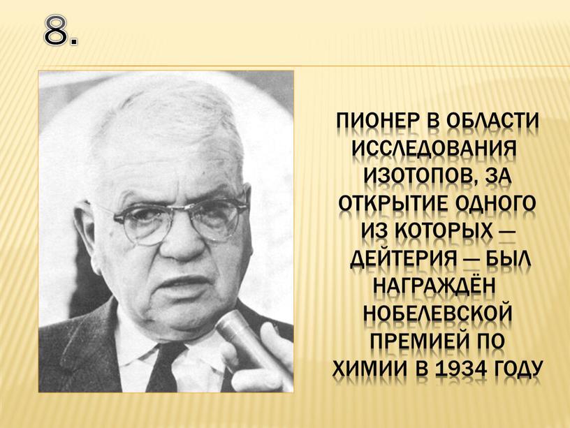 Пионер в области исследования изотопов, за открытие одного из которых — дейтерия — был награждён нобелевской премией по химии в 1934 году