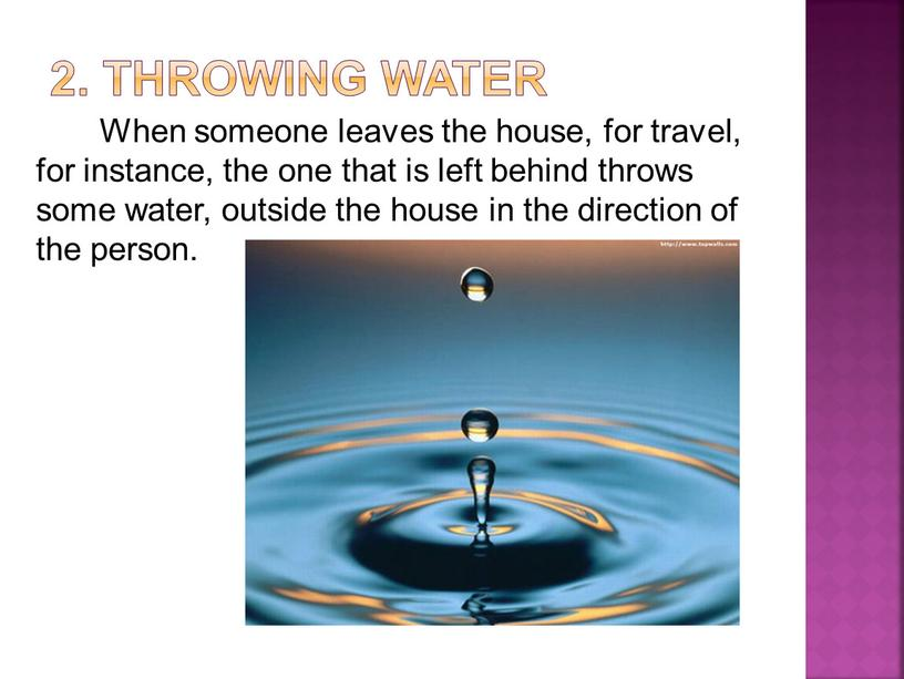 Throwing water When someone leaves the house, for travel, for instance, the one that is left behind throws some water, outside the house in the…