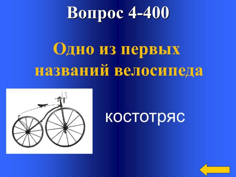 Вопрос 4-400 Одно из первых названий велосипеда костотряс