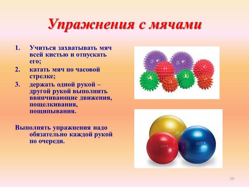 Упражнения с мячами Учиться захватывать мяч всей кистью и отпускать его; катать мяч по часовой стрелке; держать одной рукой – другой рукой выполнить ввинчивающие движения,…