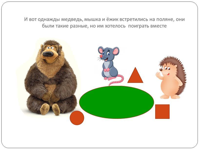 И вот однажды медведь, мышка и ёжик встретились на поляне, они были такие разные, но им хотелось поиграть вместе