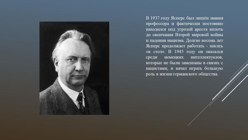 В 1937 году Ясперс был лишён звания профессора и фактически постоянно находился под угрозой ареста вплоть до окончания