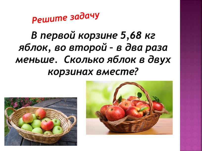 В первой корзине 5,68 кг яблок, во второй – в два раза меньше