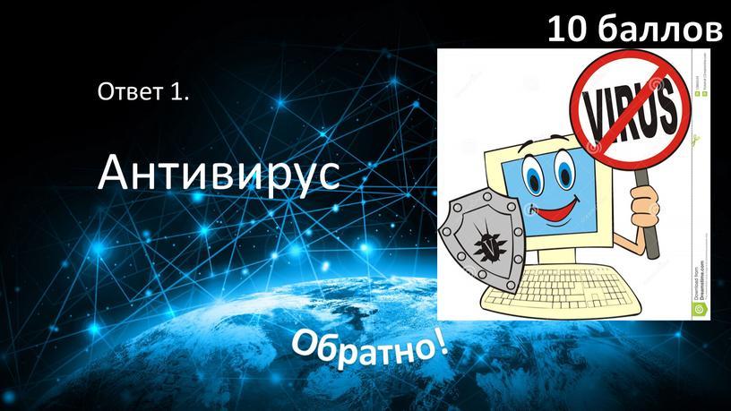 Ответ 1. Антивирус 10 баллов Обратно!