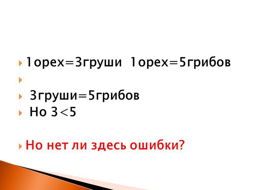 1орех=3груши 1орех=5грибов 3груши=5грибов Но 3<5 Но нет ли здесь ошибки?