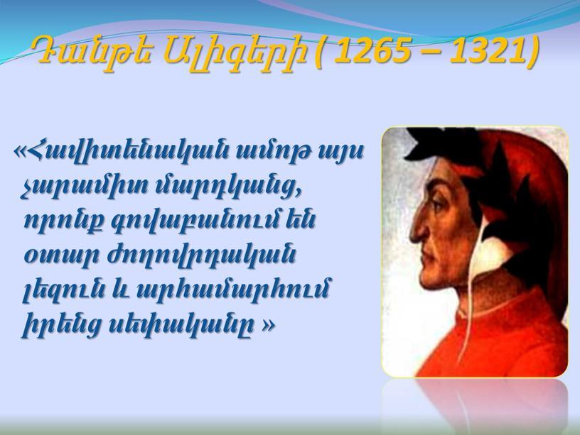 Դանթե Ալիգերի ( 1265 – 1321) «Հավիտենական ամոթ այս չարամիտ մարդկանց, որոնք գովաբանում են օտար ժողովրդական լեզուն և արհամարհում իրենց սեփականը »